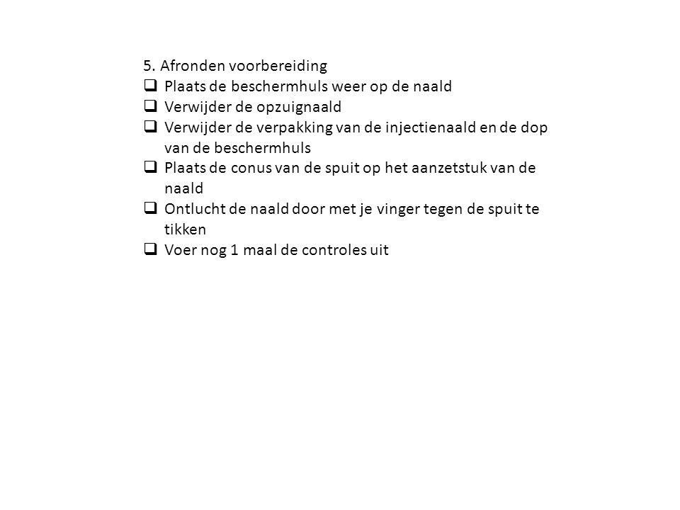 5. Afronden voorbereiding  Plaats de beschermhuls weer op de naald  Verwijder de opzuignaald  Verwijder de verpakking van de injectienaald en de do