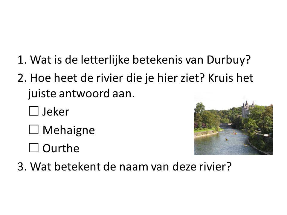 1. Wat is de letterlijke betekenis van Durbuy? 2. Hoe heet de rivier die je hier ziet? Kruis het juiste antwoord aan.  Jeker  Mehaigne  Ourthe 3. W