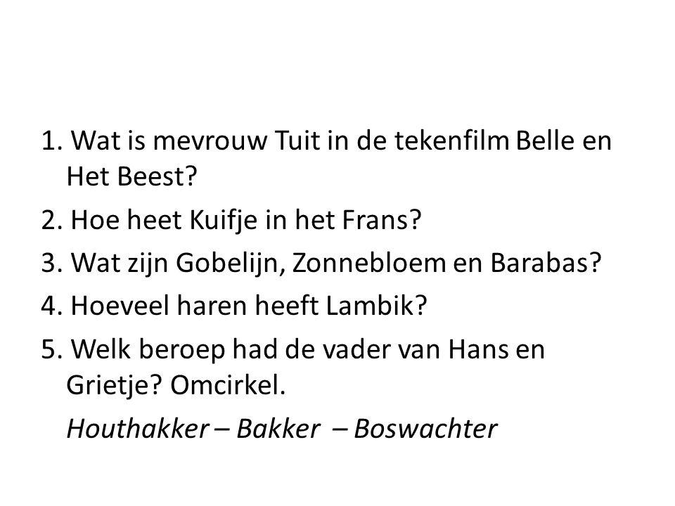 1. Wat is mevrouw Tuit in de tekenfilm Belle en Het Beest? 2. Hoe heet Kuifje in het Frans? 3. Wat zijn Gobelijn, Zonnebloem en Barabas? 4. Hoeveel ha