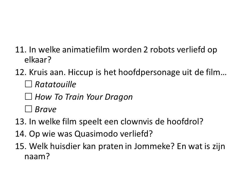 11. In welke animatiefilm worden 2 robots verliefd op elkaar? 12. Kruis aan. Hiccup is het hoofdpersonage uit de film…  Ratatouille  How To Train Yo