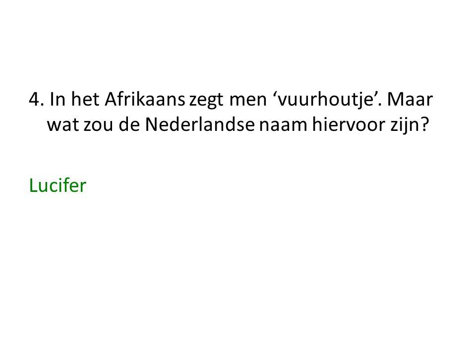 4. In het Afrikaans zegt men 'vuurhoutje'. Maar wat zou de Nederlandse naam hiervoor zijn? Lucifer