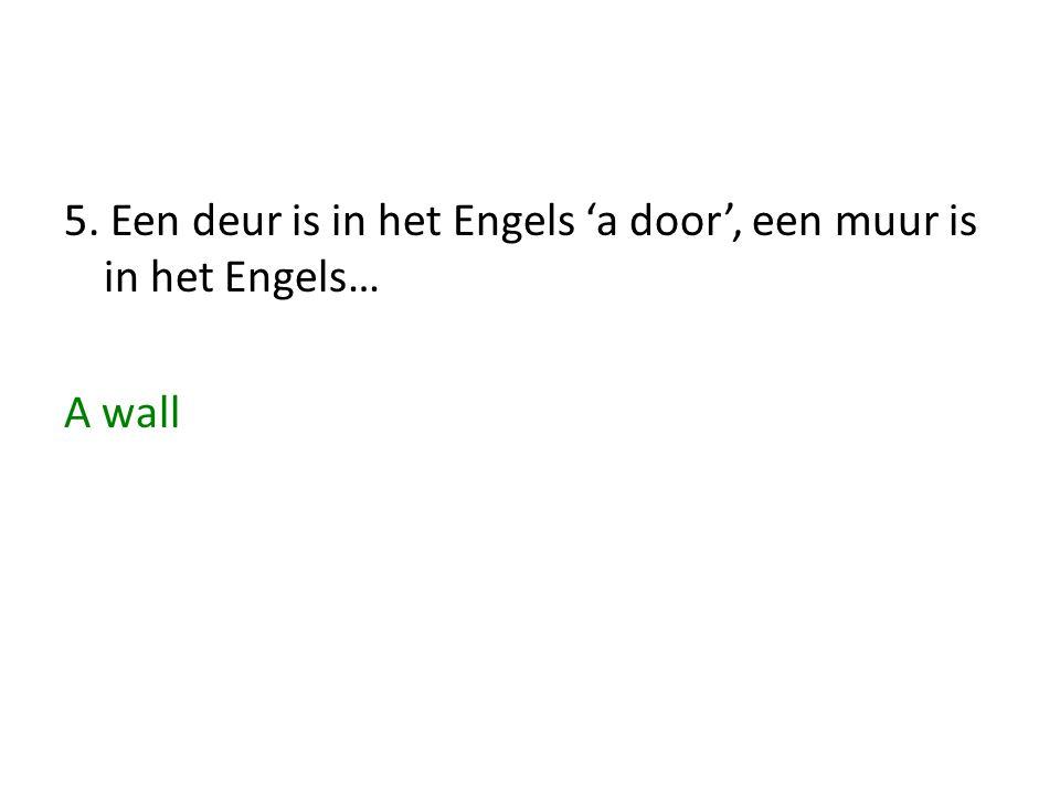 5. Een deur is in het Engels 'a door', een muur is in het Engels… A wall