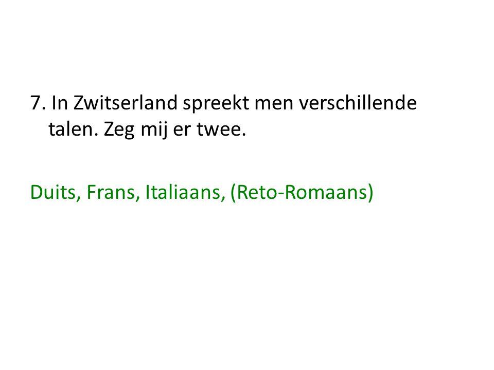 7. In Zwitserland spreekt men verschillende talen. Zeg mij er twee. Duits, Frans, Italiaans, (Reto-Romaans)