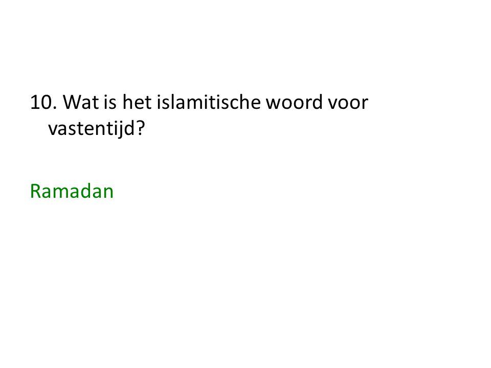 10. Wat is het islamitische woord voor vastentijd? Ramadan