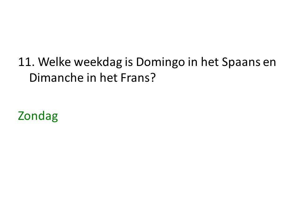 11. Welke weekdag is Domingo in het Spaans en Dimanche in het Frans? Zondag