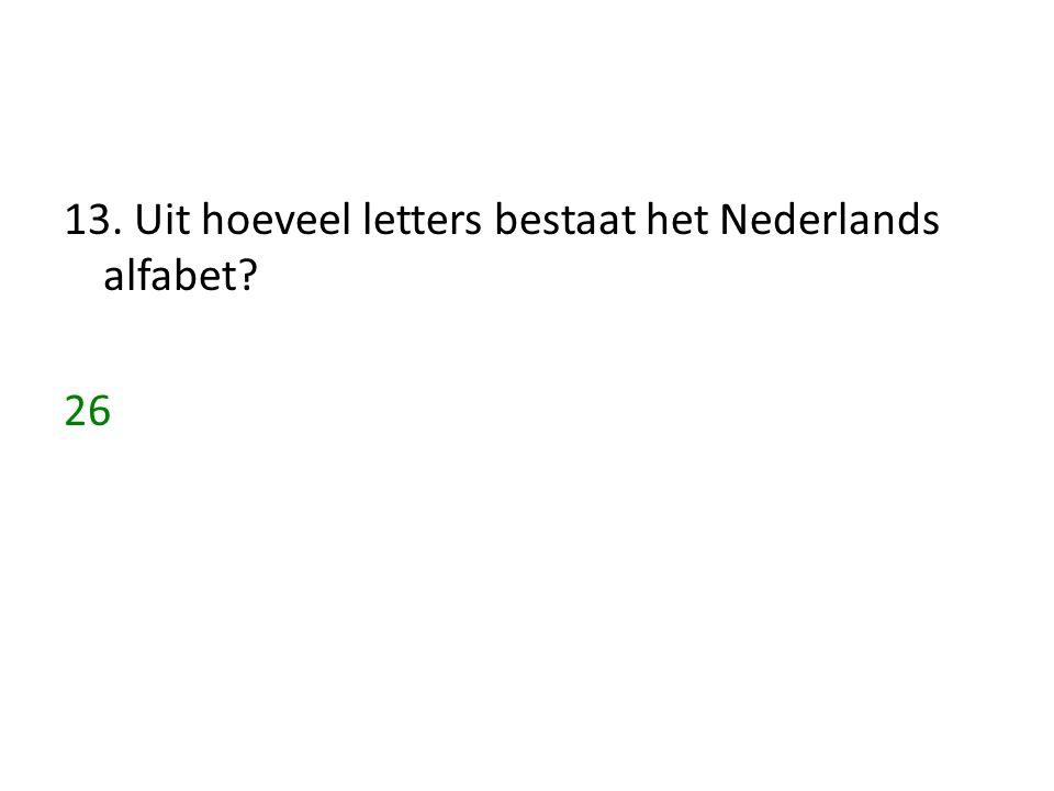 13. Uit hoeveel letters bestaat het Nederlands alfabet? 26