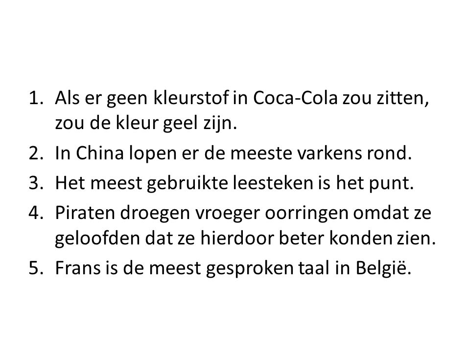 1.Als er geen kleurstof in Coca-Cola zou zitten, zou de kleur geel zijn. 2.In China lopen er de meeste varkens rond. 3.Het meest gebruikte leesteken i