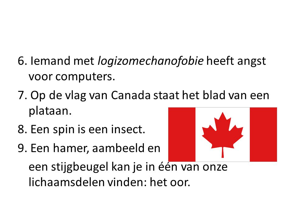 6. Iemand met logizomechanofobie heeft angst voor computers. 7. Op de vlag van Canada staat het blad van een plataan. 8. Een spin is een insect. 9. Ee