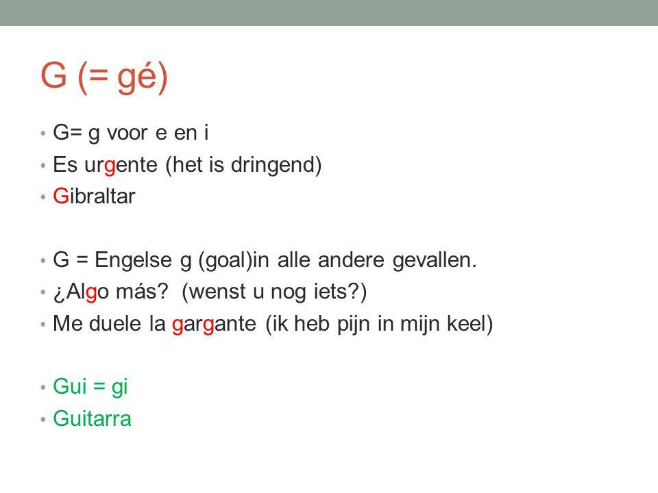 G (= gé) G= g voor e en i Es urgente (het is dringend) Gibraltar G = Engelse g (goal)in alle andere gevallen. ¿Algo más? (wenst u nog iets?) Me duele