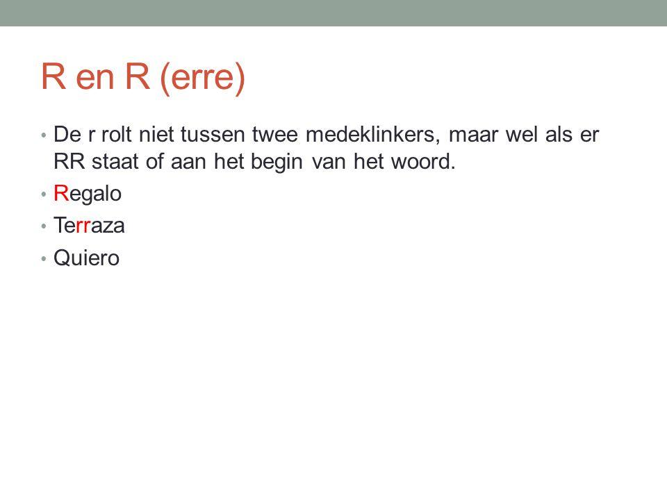 R en R (erre) De r rolt niet tussen twee medeklinkers, maar wel als er RR staat of aan het begin van het woord. Regalo Terraza Quiero