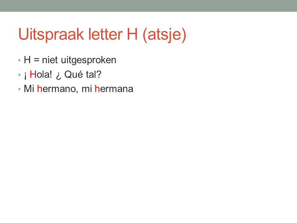Uitspraak letter H (atsje) H = niet uitgesproken ¡ Hola! ¿ Qué tal? Mi hermano, mi hermana