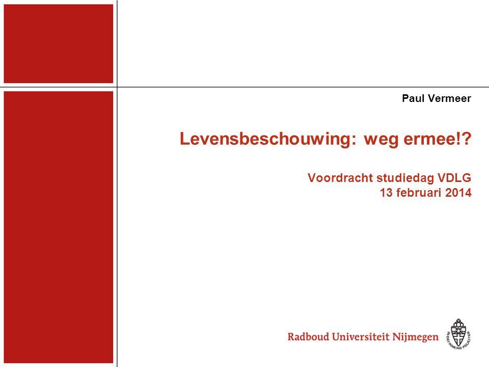 Levensbeschouwing: weg ermee!? Voordracht studiedag VDLG 13 februari 2014 Paul Vermeer