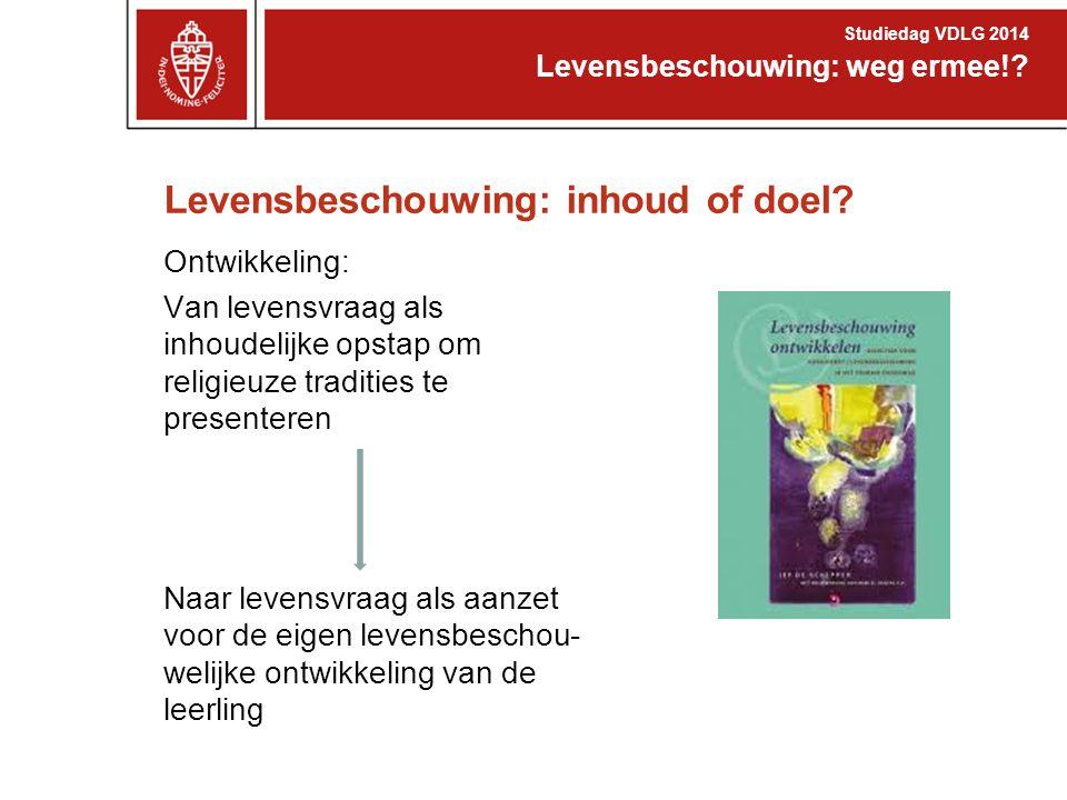 Levensbeschouwing: inhoud of doel? Ontwikkeling: Van levensvraag als inhoudelijke opstap om religieuze tradities te presenteren Naar levensvraag als a
