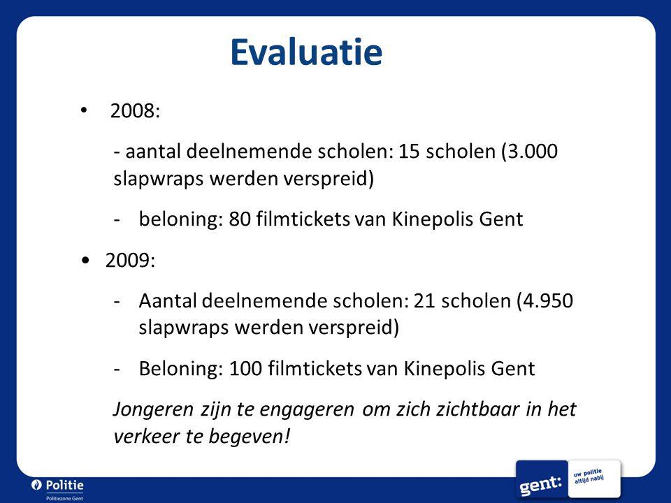Evaluatie 2008: - aantal deelnemende scholen: 15 scholen (3.000 slapwraps werden verspreid) -beloning: 80 filmtickets van Kinepolis Gent 2009: -Aantal deelnemende scholen: 21 scholen (4.950 slapwraps werden verspreid) -Beloning: 100 filmtickets van Kinepolis Gent Jongeren zijn te engageren om zich zichtbaar in het verkeer te begeven!
