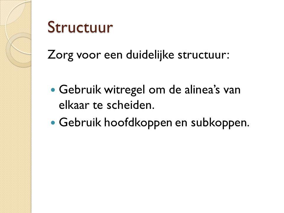 Structuur Zorg voor een duidelijke structuur: Gebruik witregel om de alinea's van elkaar te scheiden. Gebruik hoofdkoppen en subkoppen.