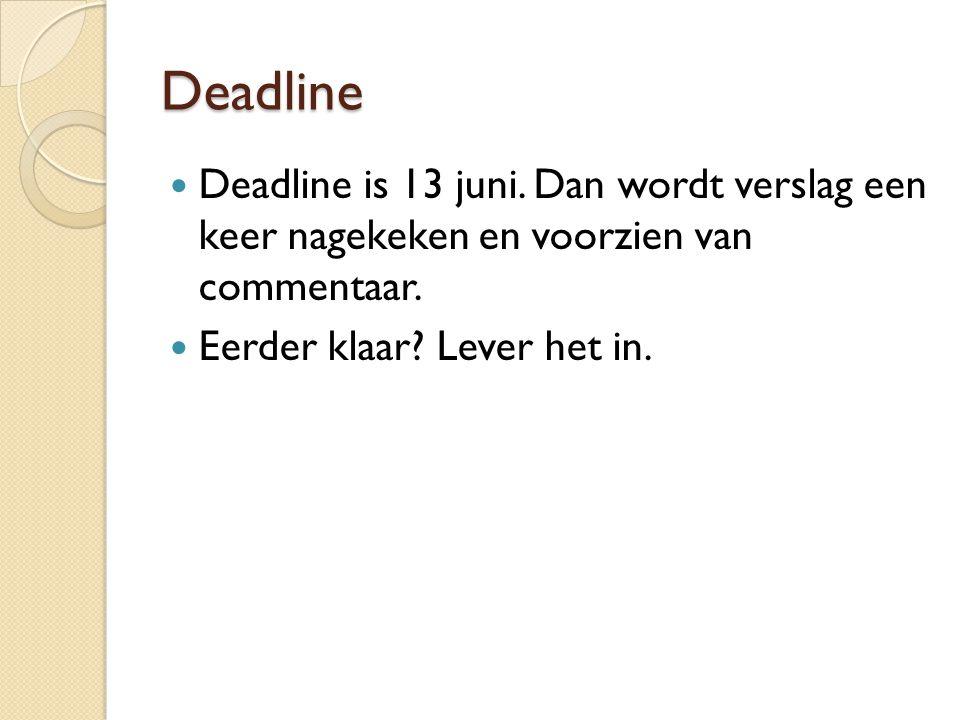 Deadline Deadline is 13 juni. Dan wordt verslag een keer nagekeken en voorzien van commentaar. Eerder klaar? Lever het in.