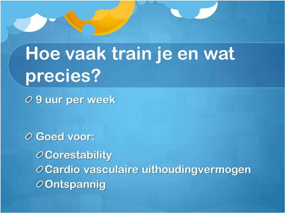 Hoe vaak train je en wat precies? 9 uur per week Goed voor: Corestability Cardio vasculaire uithoudingvermogen Ontspannig