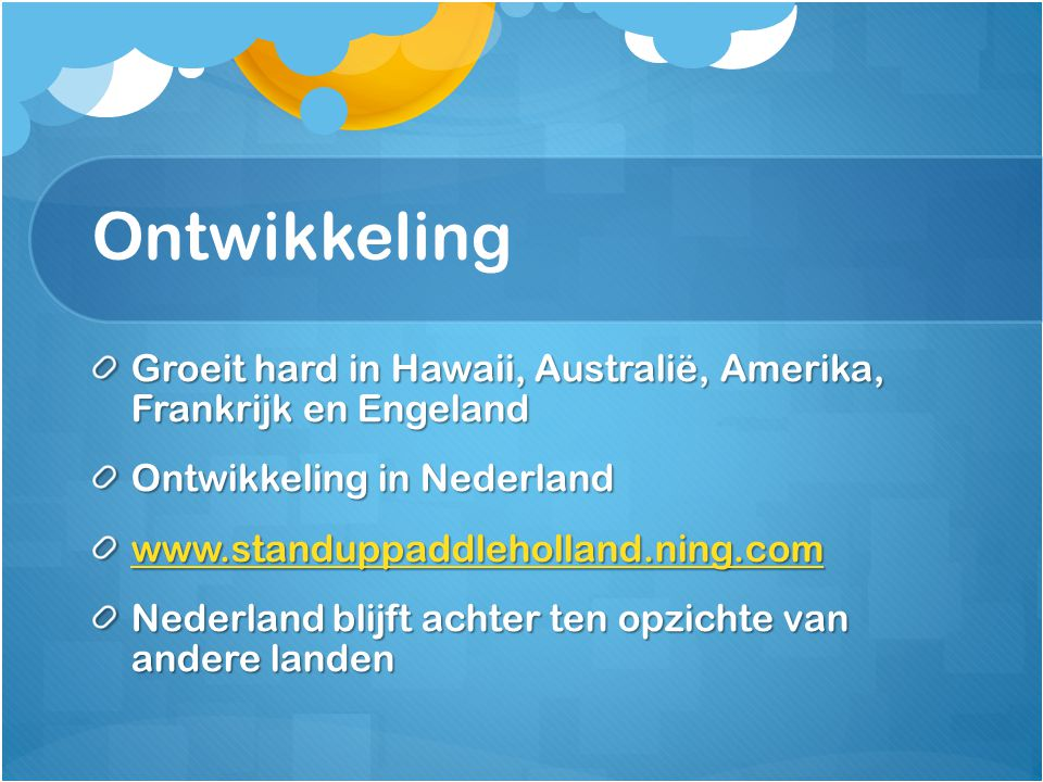 Ontwikkeling Groeit hard in Hawaii, Australië, Amerika, Frankrijk en Engeland Ontwikkeling in Nederland www.standuppaddleholland.ning.com Nederland bl