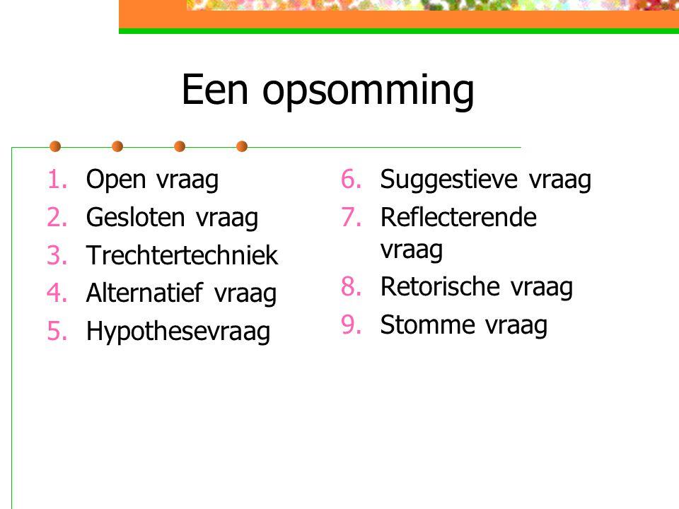 Een opsomming 1.Open vraag 2.Gesloten vraag 3.Trechtertechniek 4.Alternatief vraag 5.Hypothesevraag 6.Suggestieve vraag 7.Reflecterende vraag 8.Retori