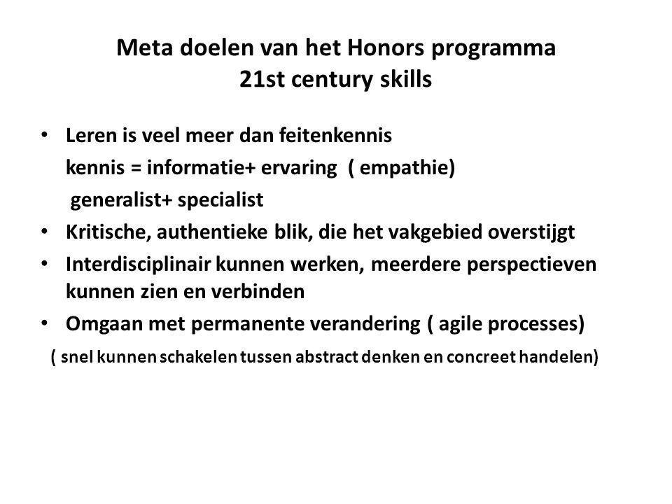 Meta doelen van het Honors programma 21st century skills Leren is veel meer dan feitenkennis kennis = informatie+ ervaring ( empathie) generalist+ specialist Kritische, authentieke blik, die het vakgebied overstijgt Interdisciplinair kunnen werken, meerdere perspectieven kunnen zien en verbinden Omgaan met permanente verandering ( agile processes) ( snel kunnen schakelen tussen abstract denken en concreet handelen)