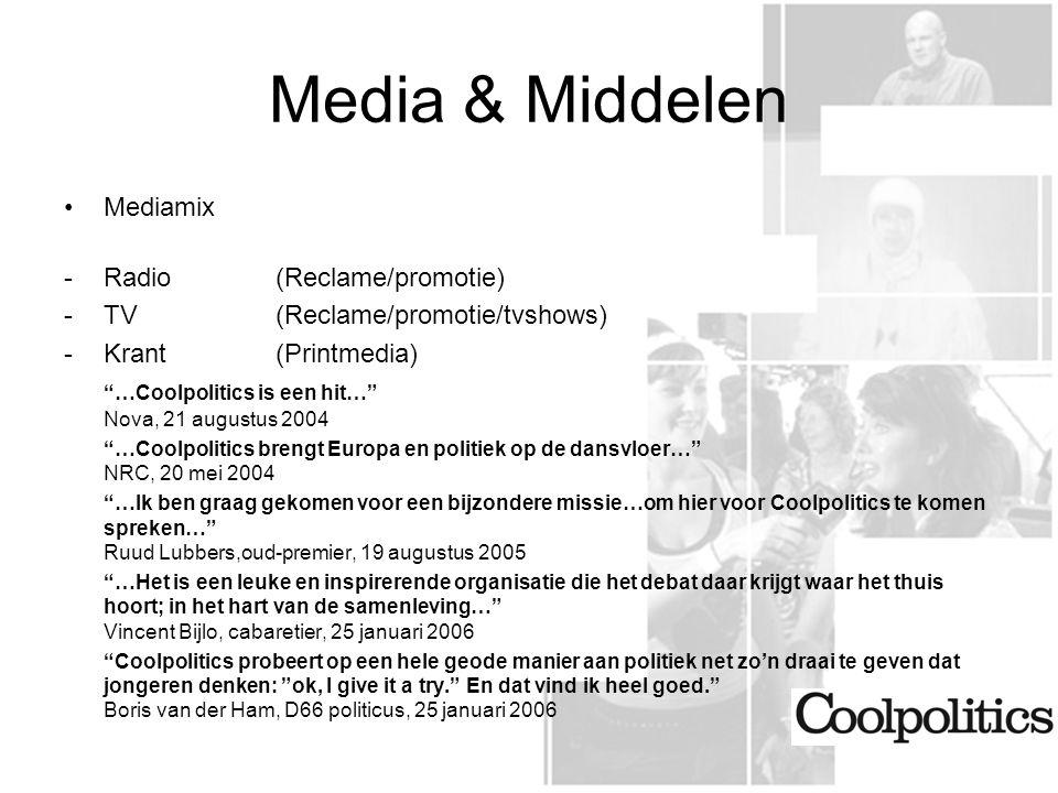 Media & Middelen Mediamix -Radio(Reclame/promotie) -TV(Reclame/promotie/tvshows) -Krant(Printmedia) …Coolpolitics is een hit… Nova, 21 augustus 2004 …Coolpolitics brengt Europa en politiek op de dansvloer… NRC, 20 mei 2004 …Ik ben graag gekomen voor een bijzondere missie…om hier voor Coolpolitics te komen spreken… Ruud Lubbers,oud-premier, 19 augustus 2005 …Het is een leuke en inspirerende organisatie die het debat daar krijgt waar het thuis hoort; in het hart van de samenleving… Vincent Bijlo, cabaretier, 25 januari 2006 Coolpolitics probeert op een hele geode manier aan politiek net zo'n draai te geven dat jongeren denken: ok, I give it a try. En dat vind ik heel goed. Boris van der Ham, D66 politicus, 25 januari 2006