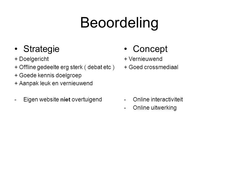 Beoordeling Strategie + Doelgericht + Offline gedeelte erg sterk ( debat etc ) + Goede kennis doelgroep + Aanpak leuk en vernieuwend -Eigen website niet overtuigend Concept + Vernieuwend + Goed crossmediaal -Online interactiviteit -Online uitwerking