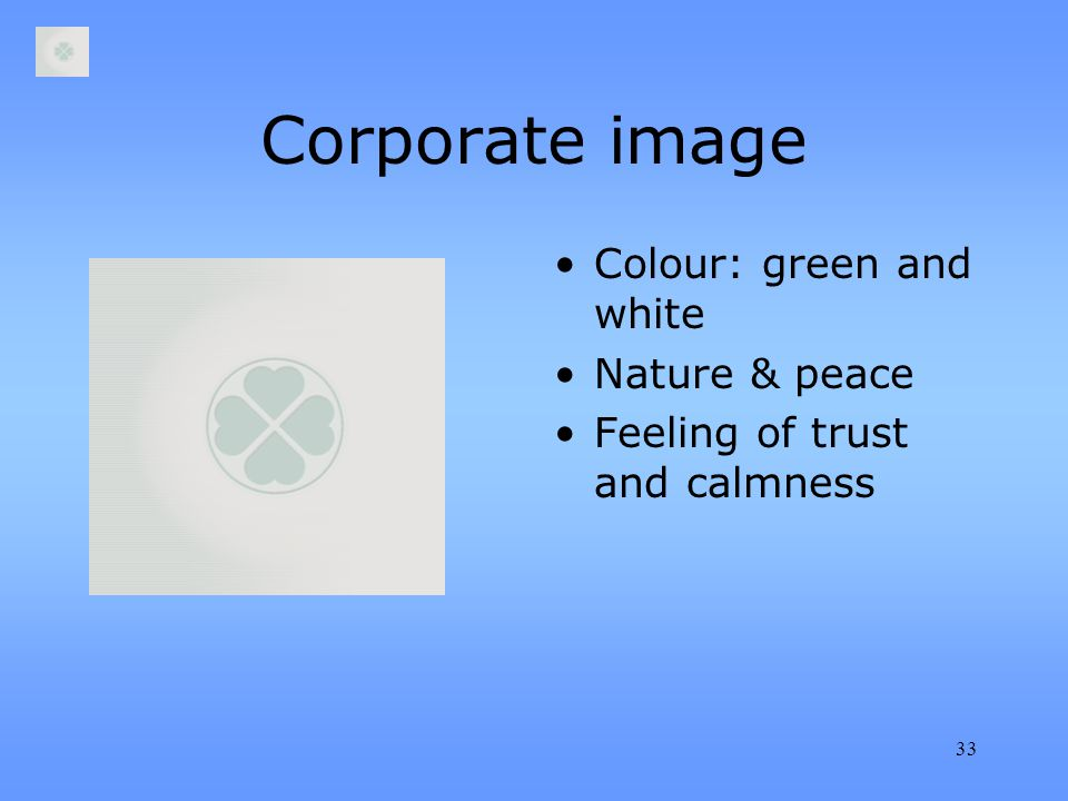 33 Corporate image Colour: green and white Nature & peace Feeling of trust and calmness