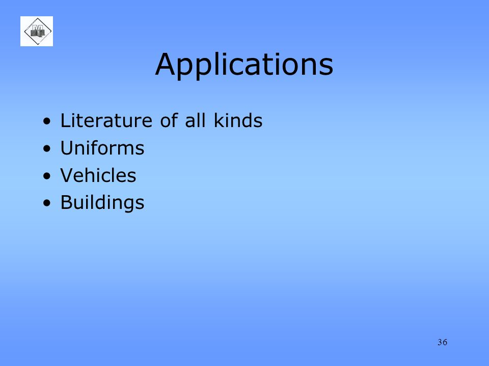 36 Applications Literature of all kinds Uniforms Vehicles Buildings