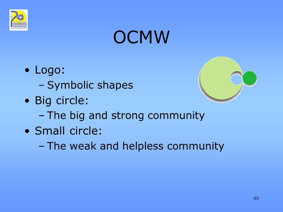 40 OCMW Logo: –Symbolic shapes Big circle: –The big and strong community Small circle: –The weak and helpless community