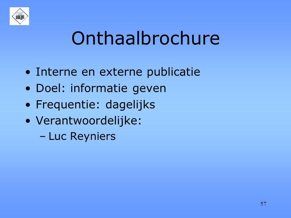 57 Onthaalbrochure Interne en externe publicatie Doel: informatie geven Frequentie: dagelijks Verantwoordelijke: –Luc Reyniers