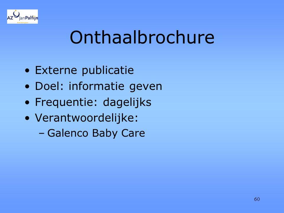 60 Onthaalbrochure Externe publicatie Doel: informatie geven Frequentie: dagelijks Verantwoordelijke: –Galenco Baby Care