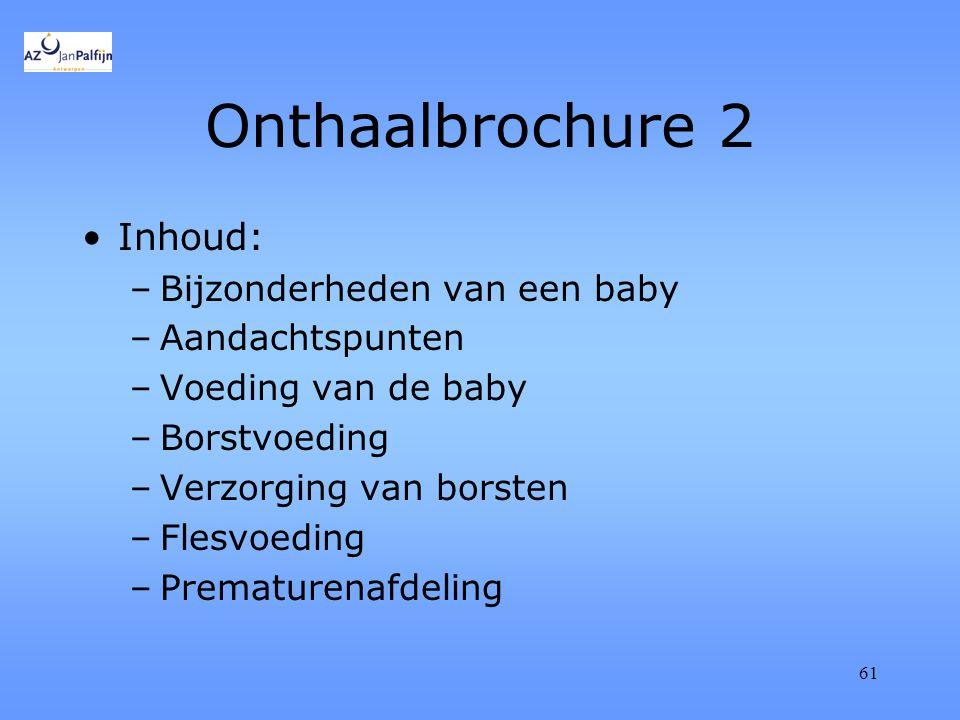 61 Onthaalbrochure 2 Inhoud: –Bijzonderheden van een baby –Aandachtspunten –Voeding van de baby –Borstvoeding –Verzorging van borsten –Flesvoeding –Prematurenafdeling