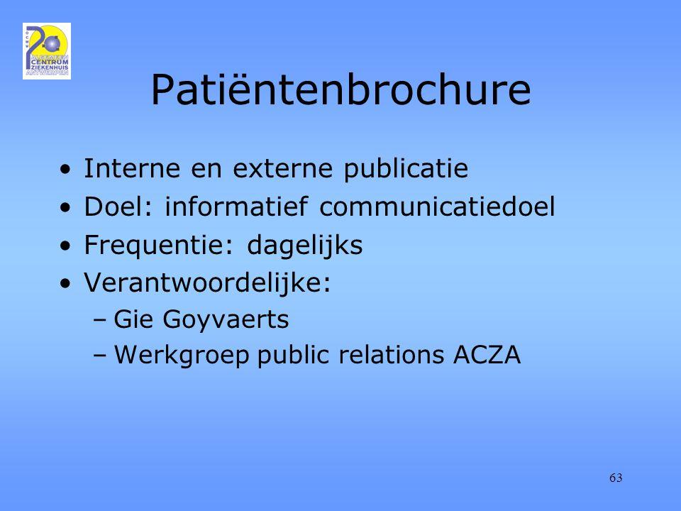 63 Patiëntenbrochure Interne en externe publicatie Doel: informatief communicatiedoel Frequentie: dagelijks Verantwoordelijke: –Gie Goyvaerts –Werkgroep public relations ACZA