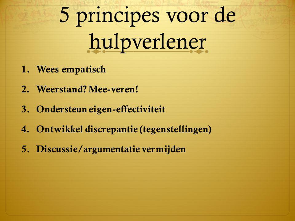 5 principes voor de hulpverlener 1.Wees empatisch 2.Weerstand? Mee-veren! 3.Ondersteun eigen-effectiviteit 4.Ontwikkel discrepantie (tegenstellingen)