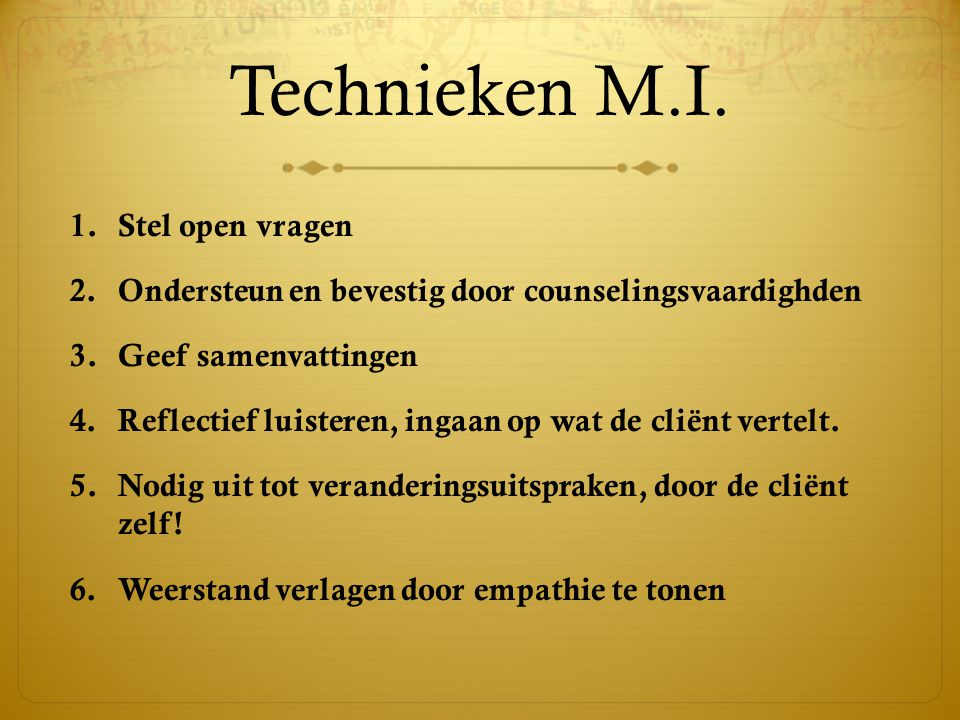 Technieken M.I. 1.Stel open vragen 2.Ondersteun en bevestig door counselingsvaardighden 3.Geef samenvattingen 4.Reflectief luisteren, ingaan op wat de