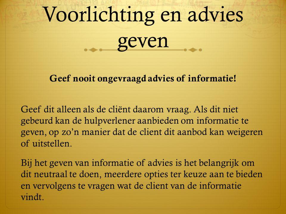 Voorlichting en advies geven Geef nooit ongevraagd advies of informatie! Geef dit alleen als de cliënt daarom vraag. Als dit niet gebeurd kan de hulpv