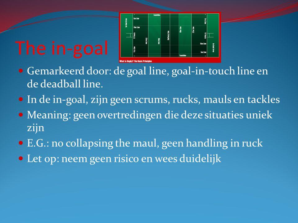 The in-goal Gemarkeerd door: de goal line, goal-in-touch line en de deadball line. In de in-goal, zijn geen scrums, rucks, mauls en tackles Meaning: g