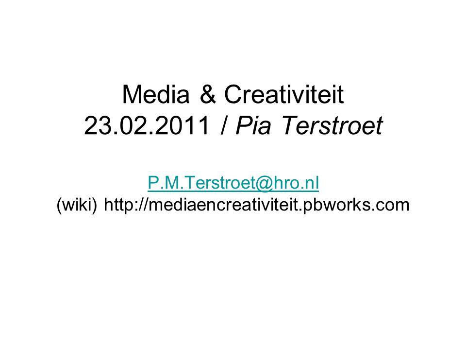 Media & Creativiteit 23.02.2011 / Pia Terstroet P.M.Terstroet@hro.nl (wiki) http://mediaencreativiteit.pbworks.com P.M.Terstroet@hro.nl