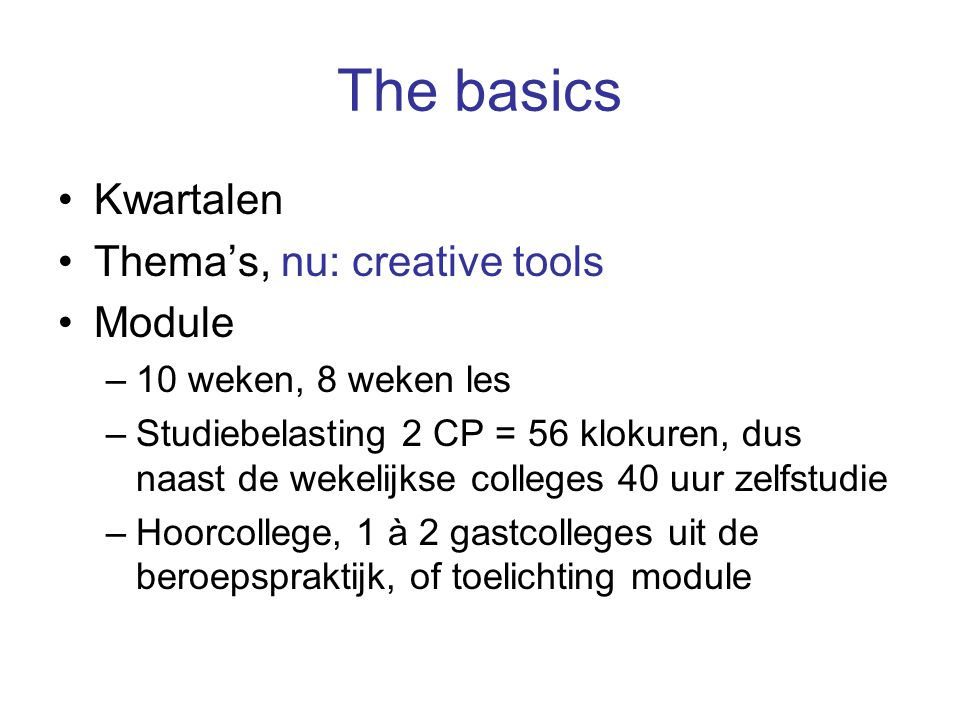 The basics Kwartalen Thema's, nu: creative tools Module –10 weken, 8 weken les –Studiebelasting 2 CP = 56 klokuren, dus naast de wekelijkse colleges 4