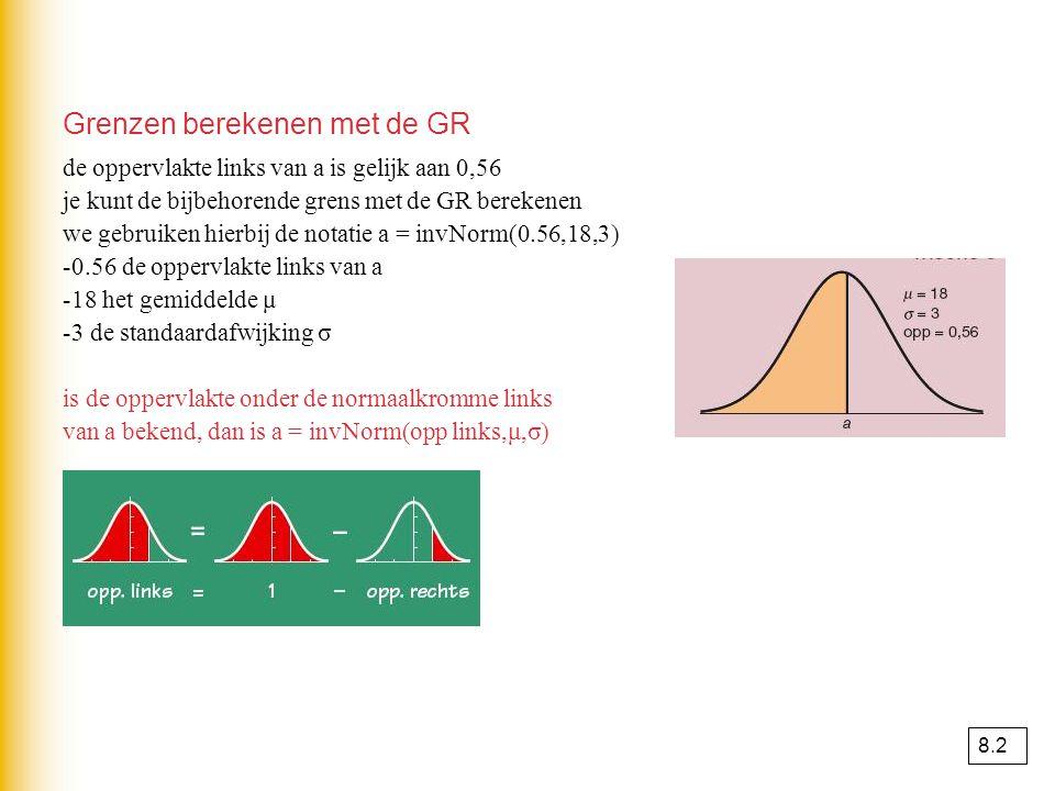 Grenzen berekenen met de GR de oppervlakte links van a is gelijk aan 0,56 je kunt de bijbehorende grens met de GR berekenen we gebruiken hierbij de notatie a = invNorm(0.56,18,3) -0.56 de oppervlakte links van a -18 het gemiddelde μ -3 de standaardafwijking σ is de oppervlakte onder de normaalkromme links van a bekend, dan is a = invNorm(opp links,μ,σ) 8.2