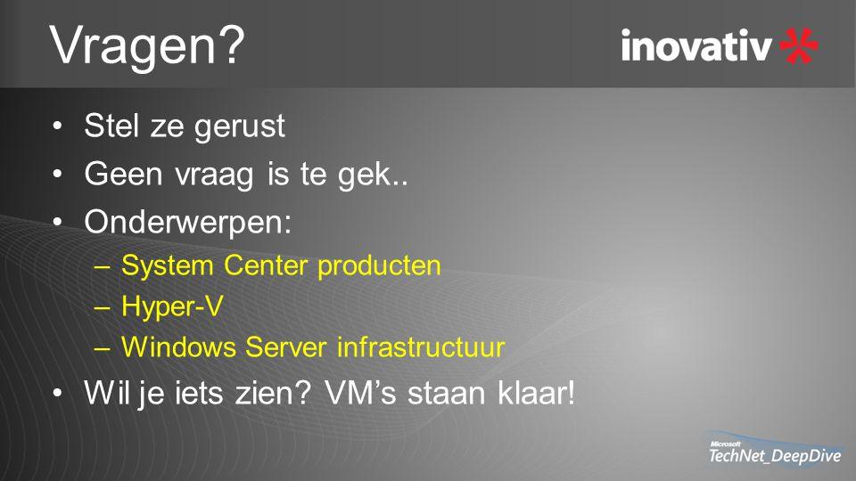 Vragen? Stel ze gerust Geen vraag is te gek.. Onderwerpen: –System Center producten –Hyper-V –Windows Server infrastructuur Wil je iets zien? VM's sta