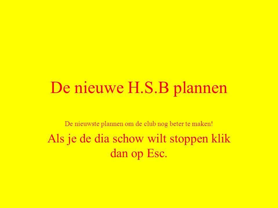 De nieuwe H.S.B plannen De nieuwste plannen om de club nog beter te maken! Als je de dia schow wilt stoppen klik dan op Esc.