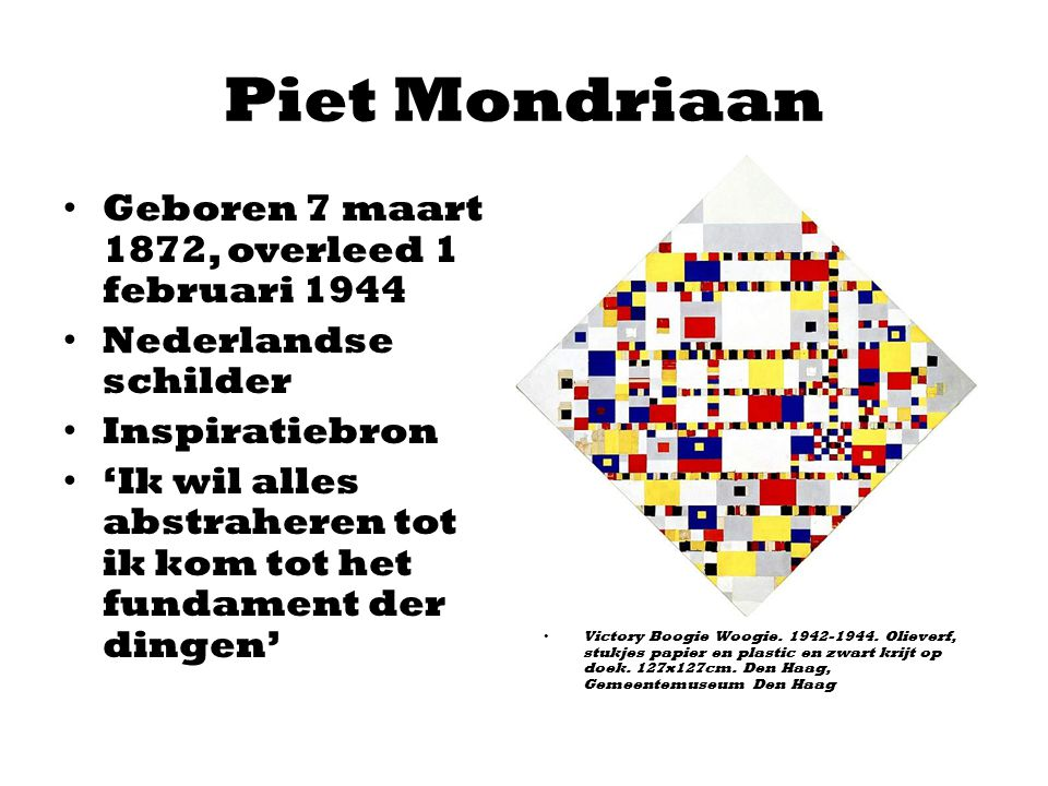 Piet Mondriaan Geboren 7 maart 1872, overleed 1 februari 1944 Nederlandse schilder Inspiratiebron 'Ik wil alles abstraheren tot ik kom tot het fundame
