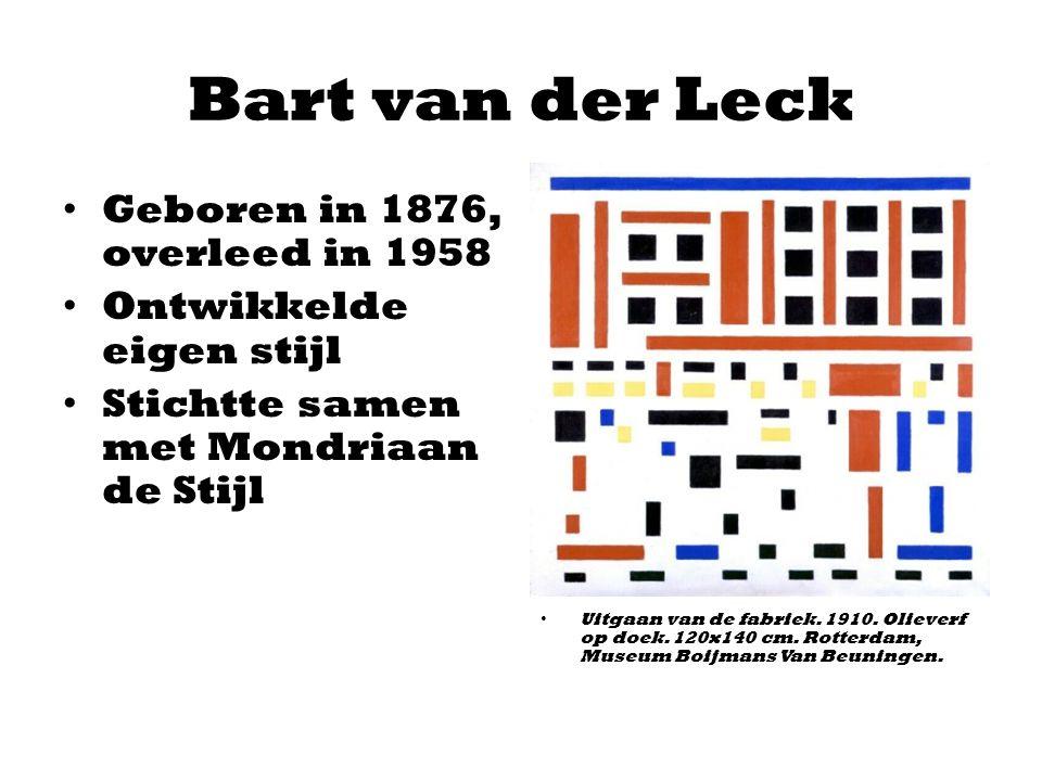 Bart van der Leck Geboren in 1876, overleed in 1958 Ontwikkelde eigen stijl Stichtte samen met Mondriaan de Stijl Uitgaan van de fabriek. 1910. Olieve