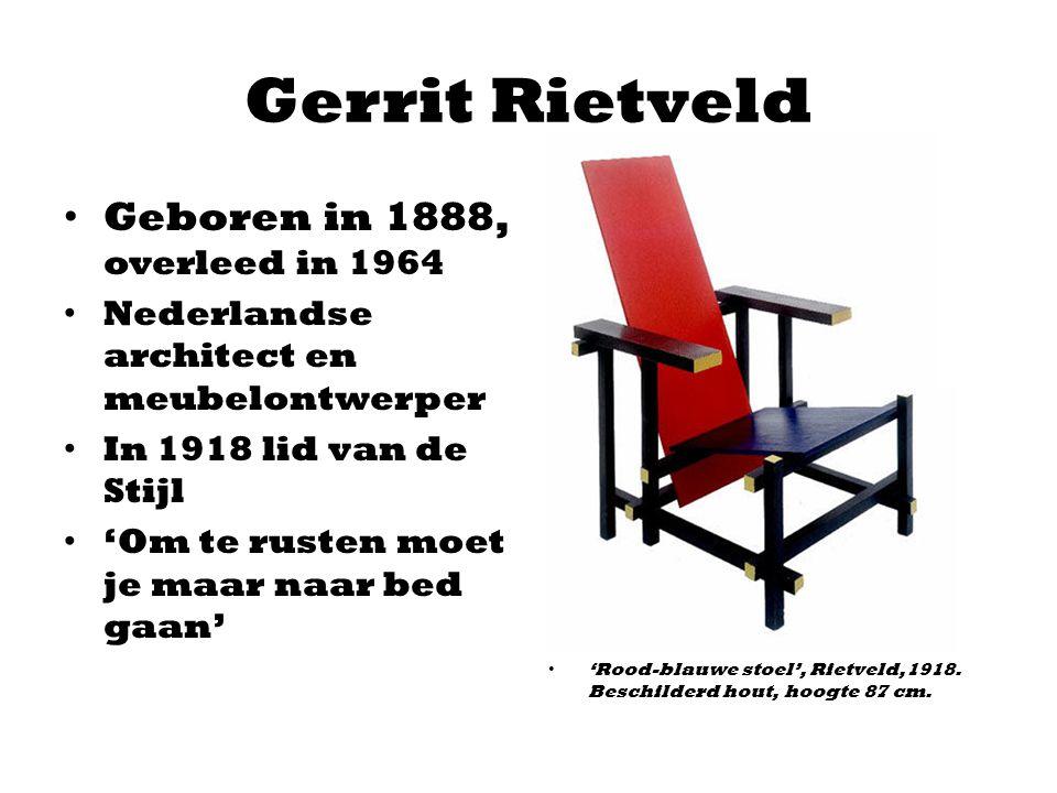 Gerrit Rietveld Geboren in 1888, overleed in 1964 Nederlandse architect en meubelontwerper In 1918 lid van de Stijl 'Om te rusten moet je maar naar be
