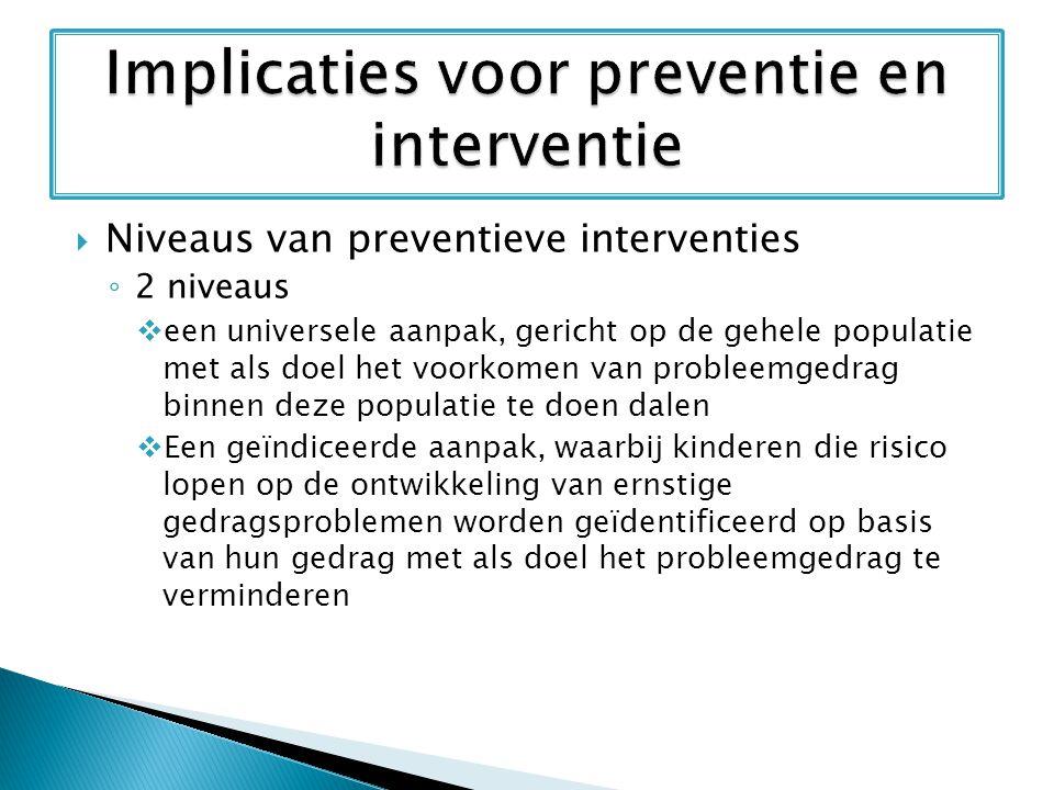  Niveaus van preventieve interventies ◦ 2 niveaus  een universele aanpak, gericht op de gehele populatie met als doel het voorkomen van probleemgedr
