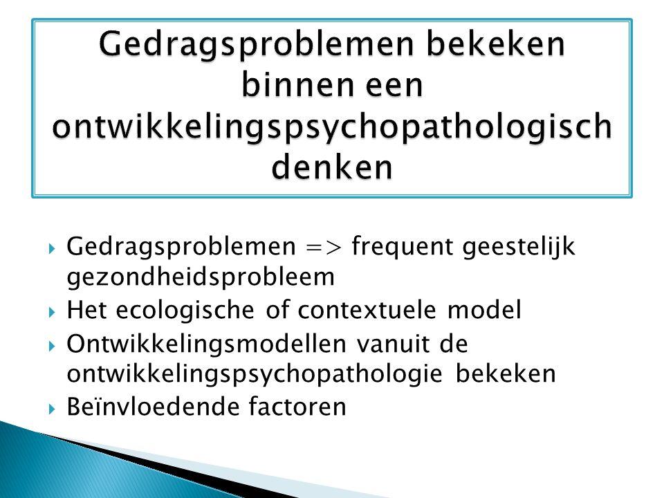  Gedragsproblemen => frequent geestelijk gezondheidsprobleem  Het ecologische of contextuele model  Ontwikkelingsmodellen vanuit de ontwikkelingsps