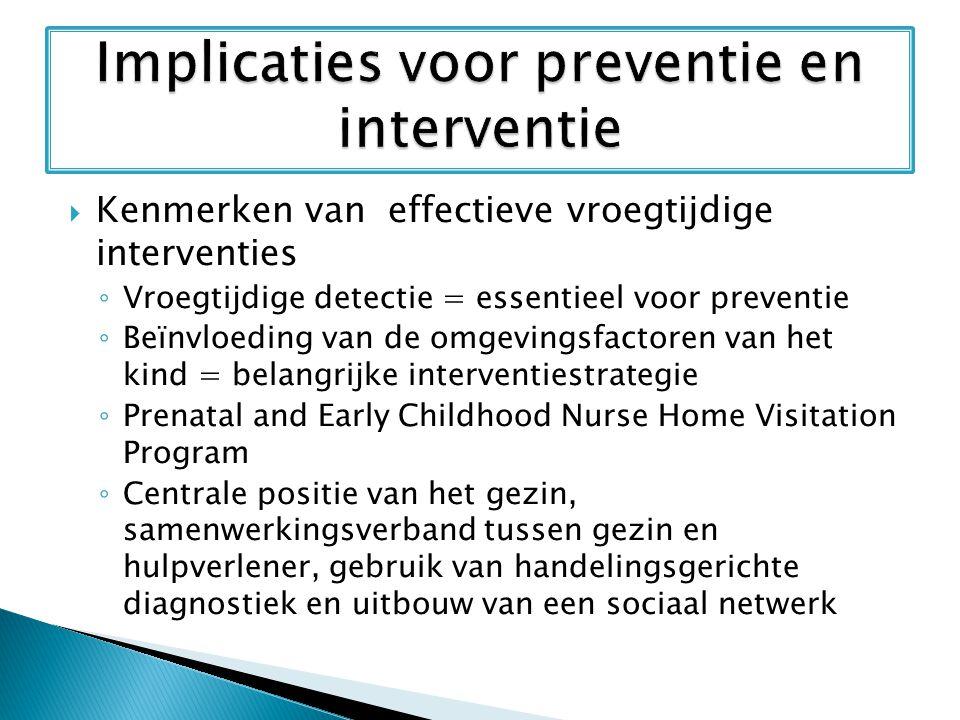  Kenmerken van effectieve vroegtijdige interventies ◦ Vroegtijdige detectie = essentieel voor preventie ◦ Beïnvloeding van de omgevingsfactoren van h