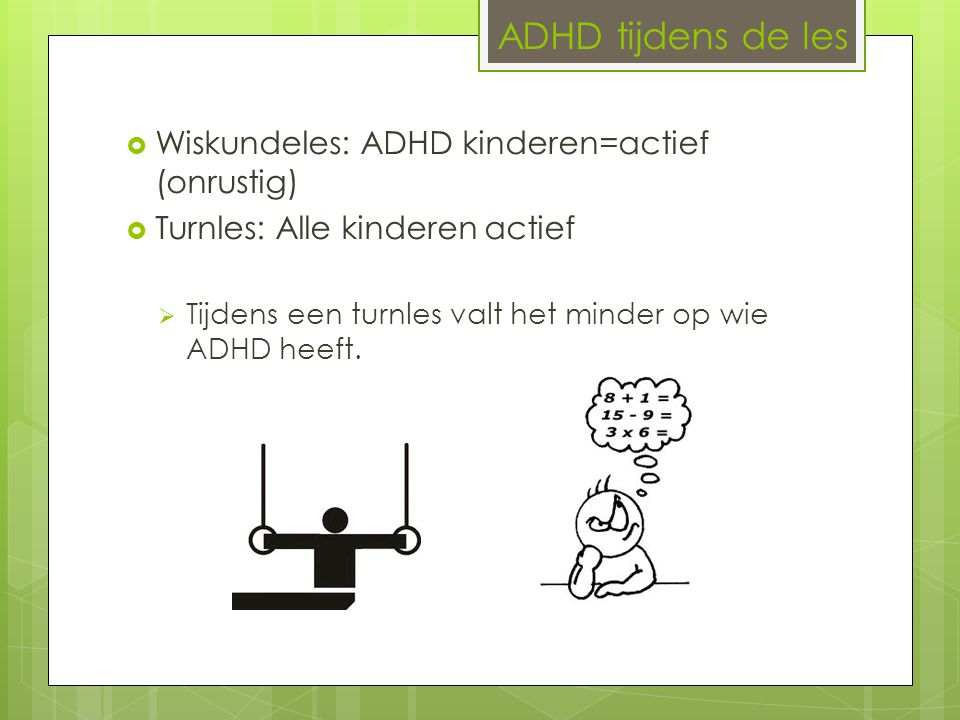 ADHD tijdens de les  Wiskundeles: ADHD kinderen=actief (onrustig)  Turnles: Alle kinderen actief  Tijdens een turnles valt het minder op wie ADHD h