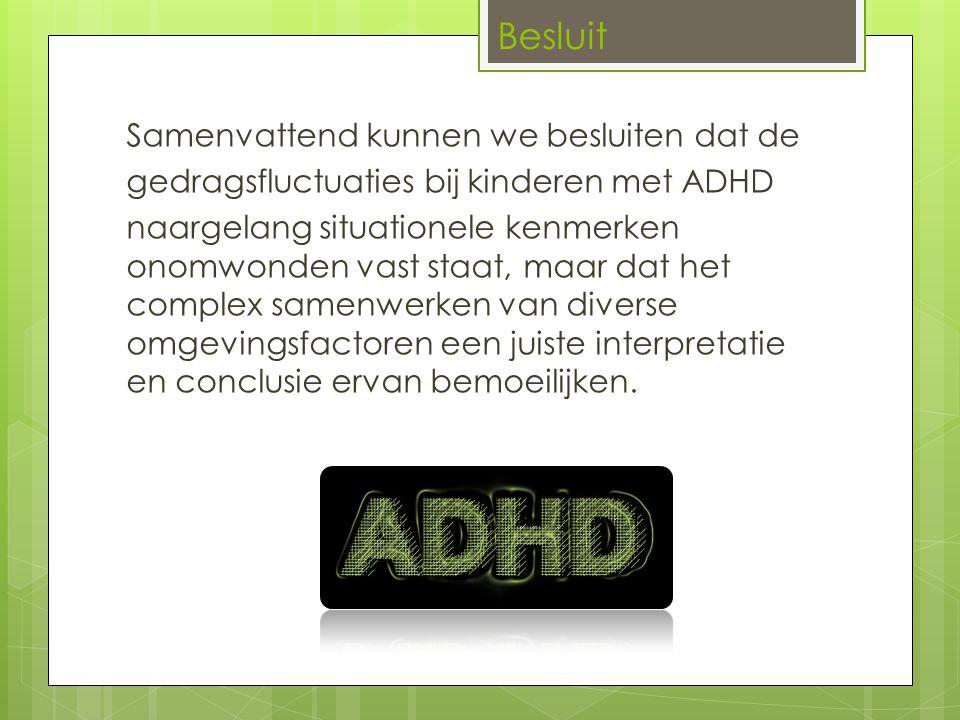 Samenvattend kunnen we besluiten dat de gedragsfluctuaties bij kinderen met ADHD naargelang situationele kenmerken onomwonden vast staat, maar dat het